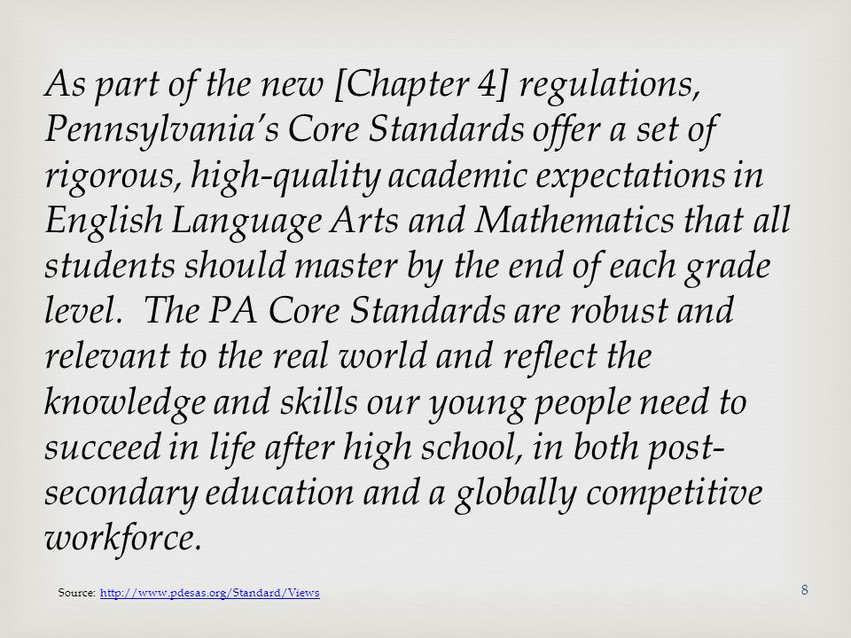 As part of the new [Chapter 4] regulations, Pennsylvania's Core Standards offer a set of rigorous, high-quality academic expectations in English Language Arts and Mathematics that all students should master by the end of each grade level. The PA Core Standards are robust and relevant to the real world and reflect the knowledge and skills our young people need to succeed in life after high school, in both post-secondary education and a globally competitive workforce.